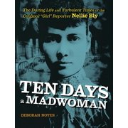 """Ten Days a Madwoman : The Daring Life and Turbulent Times of the Original """"Girl"""" Reporter, Nellie Bly"""