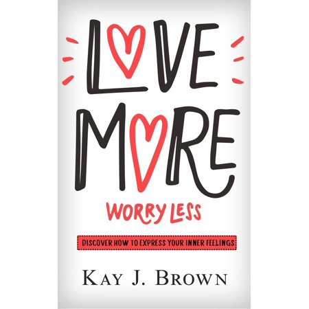 Love More Worry Less: Discover How To Express Your Inner Feeling - eBook](Love Express)