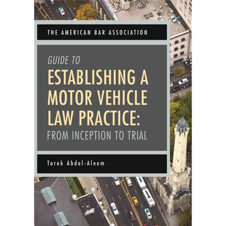 The American Bar Association Guide to Establishing a Motor Vehicle Law Practice: From Inception to Trial