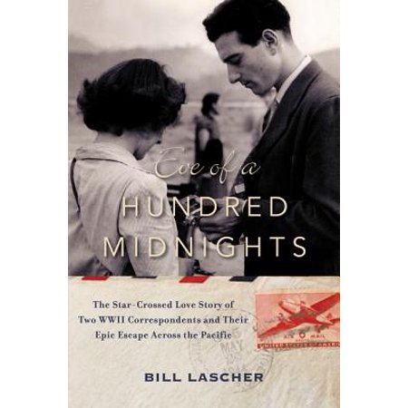 Eve of a Hundred Midnights : The Star-Crossed Love Story of Two WWII Correspondents and Their Epic Escape Across the Pacific