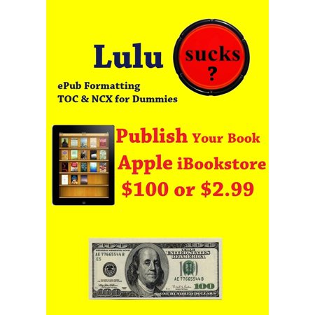 Lulu Sucks! epub Formating, TOC, & NCX for Dummies. Publish your book in the Apple iBookstore for only $100 or $2.99 -