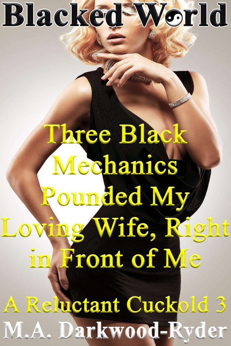 Blacked World: Three Black Mechanics Pounded My Loving Wife, Right in Front  of Me!: A Reluctant Cuckold 3 - eBook