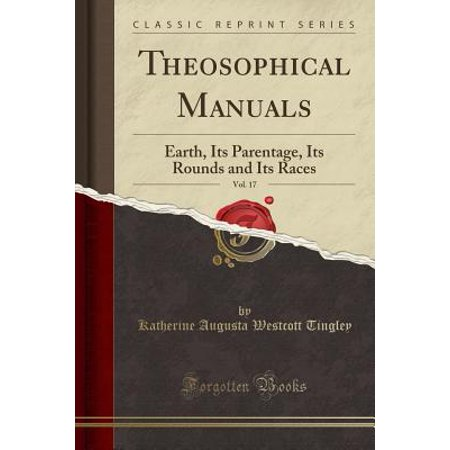 Theosophical Manuals, Vol. 17: Earth, Its Parentage, Its Rounds and Its Races (Classic Reprint) (Paperback)