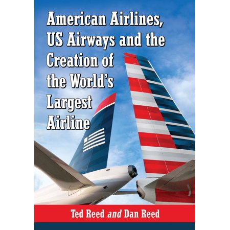 American Airlines, US Airways and the Creation of the World's Largest Airline - (Us Airways Store)