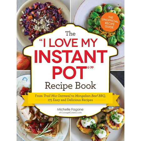 The I Love My Instant Pot® Recipe Book : From Trail Mix Oatmeal to Mongolian Beef BBQ, 175 Easy and Delicious