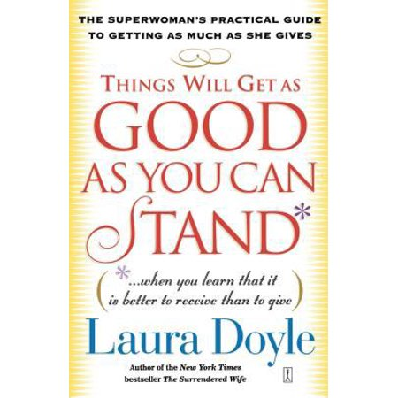 Things Will Get As Good As You Can Stand     When You Learn That It Is Better To Receive Than To Give  The Superwomans Practical Guide To Getting As Much As She Gives