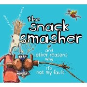 The Snack Smasher : And Other Reasons Why It's Not My Fault