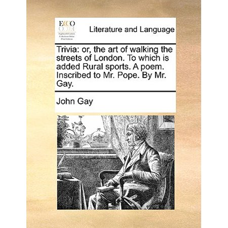 Trivia : Or, the Art of Walking the Streets of London. to Which Is Added Rural Sports. a Poem. Inscribed to Mr. Pope. by Mr. Gay.