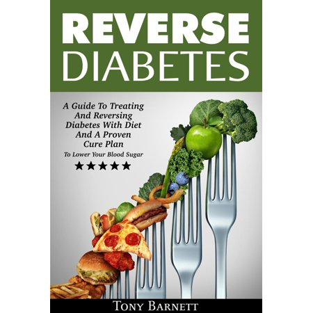 Reverse Diabetes: A Guide To Treating AnReversing Diabetes With Diet And A Proven Cure Plan To Lower Your Blood Sugar -