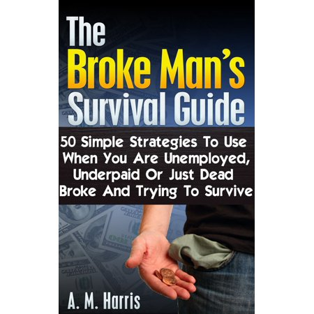 The Broke Man's Survival Guide: 50 Simple Strategies to Use When You Are Unemployed, Underpaid or Just Dead Broke and Trying to Survive -