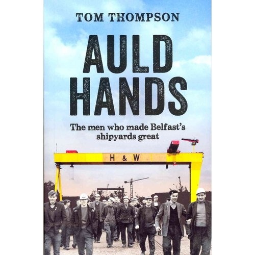 Auld Hands: The Men Who Made Belfast's Shipyards Great