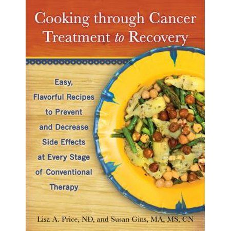 Cooking Through Cancer Treatment to Recovery : Easy, Flavorful Recipes to Prevent and Decrease Side Effects at Every Stage of Conventional (Best Foods To Prevent Cancer)