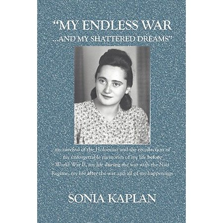 My Endless War. . .and My Shattered Dreams : My Survival of the Holocaust and the Recollection of My Unforgettable Memories of My Life Before World War II, My Life During the War with the Nazi Regime, My Life After the War and All of My