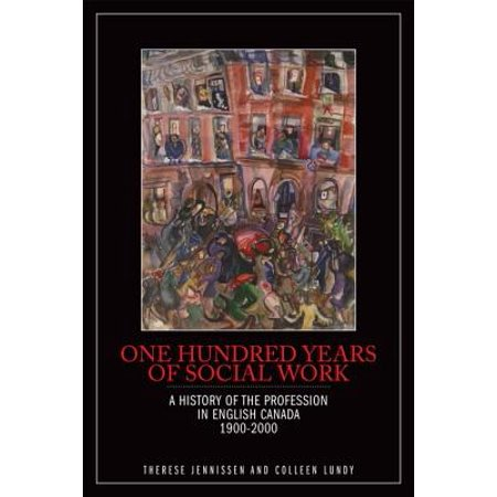One Hundred Years of Social Work : A History of the Profession in English Canada, (History Of Social Work Profession In India)