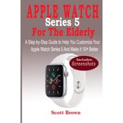 APPLE WATCH Series 5 For the Elderly: A Step-by-Step Guide to Help You Customize Your Apple Watch Series 5 and Make it 10 Better (Paperback)