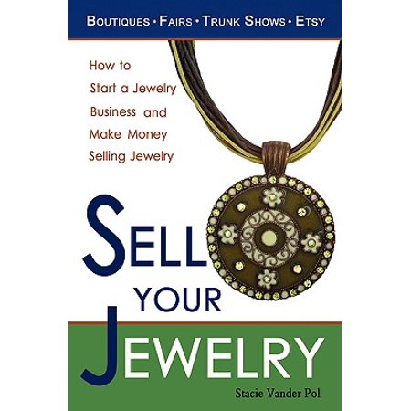 Sell Your Jewelry : How to Start a Jewelry Business and Make Money Selling Jewelry at Boutiques, Fairs, Trunk Shows, and