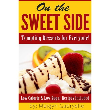 On the Sweet Side: Tempting Desserts for Everyone!: Low Calorie and Low Sugar Recipes Included! -
