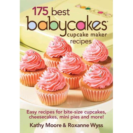175 Best Babycakes Cupcake Maker Recipes : Easy Recipes for Bite-Size Cupcakes, Cheesecakes, Mini Pies and More!