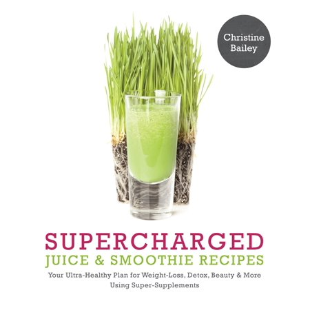 Supercharged Juice & Smoothie Recipes : Your Ultra-Healthy Plan for Weight-Loss, Detox, Beauty and More Using Green Vegetables, Powders and
