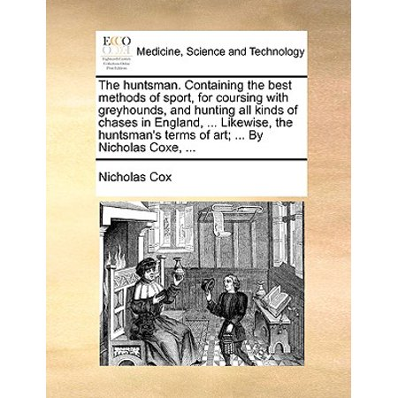 The Huntsman. Containing the Best Methods of Sport, for Coursing with Greyhounds, and Hunting All Kinds of Chases in England, ... Likewise, the Huntsman's Terms of Art; ... by Nicholas Coxe,