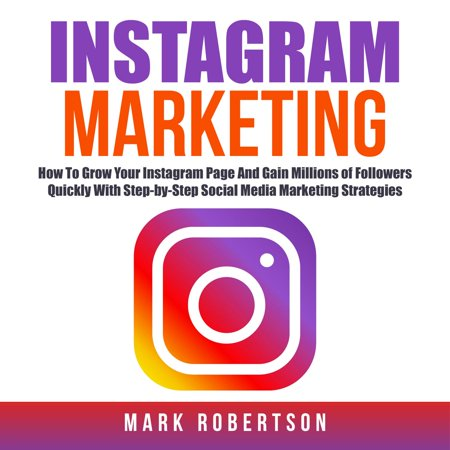 Instagram Marketing: How To Grow Your Instagram Page And Gain Millions of Followers Quickly With Step-by-Step Social Media Marketing Strategies -