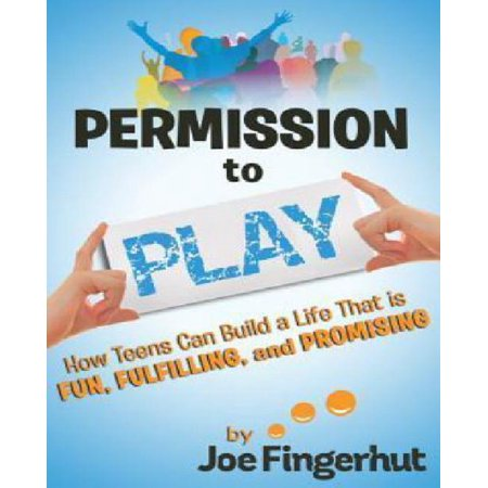 Permission To Play  How Teens Can Build A Life That Is Fun  Fulfilling  And Promising