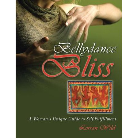 Bellydance Bliss: A Womans Unique Guide to Self-Fulfillment by