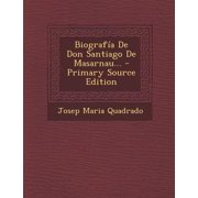 Biografia de Don Santiago de Masarnau... - Primary Source Edition