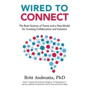 Wired to Connect : The Brain Science of Teams and a New Model for Creating Collaboration and Inclusion