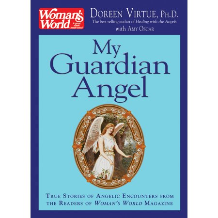 My Guardian Angel : True Stories of Angelic Encounters from Woman's World Magazine Readers