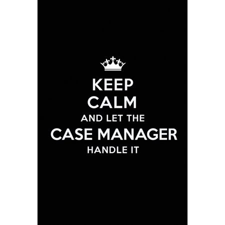 Keep Calm and Let the Case Manager Handle It: Blank Lined Case Manager Journal Notebook Diary as a Perfect Birthday, Appreciation day, Business, Thanksgiving, or Christmas Gift for friends, coworkers ()