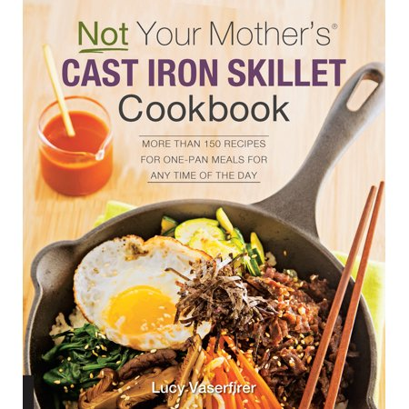 Skillet Cookbook (Not Your Mother's Cast Iron Skillet Cookbook : More Than 150 Recipes for One-Pan Meals for Any Time of the Day)
