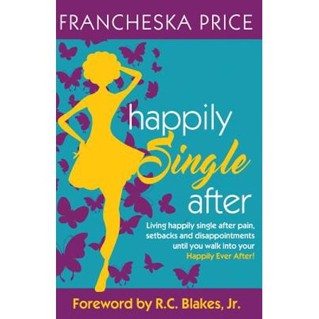 Happily Single After : Living Happily Single After Pain, Heartbreaks and Disappointments Until You Walk Into Your Happily Ever