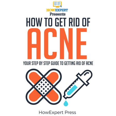 How To Get Rid Of Acne: Your Step-By-Step Guide To Getting Rid Of Acne - (Best Way To Get Rid Of Bacne)