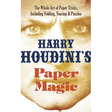Harry Houdini's Paper Magic : The Whole Art of Paper Tricks, Including Folding, Tearing and - Magic Paper