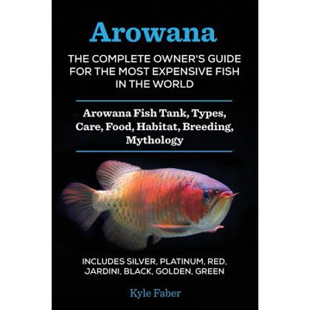 Arowana : The Complete Owner's Guide for the Most Expensive Fish in the World: Arowana Fish Tank, Types, Care, Food, Habitat, Breeding, Mythology - Includes Silver, Platinum, Red, Jardini, Black,