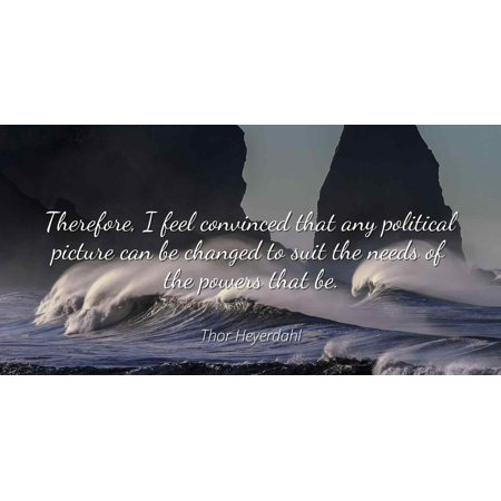 Thor Heyerdahl - Therefore, I feel convinced that any political picture can be changed to suit the needs of the powers that be. - Famous Quotes Laminated POSTER PRINT 24X20.](Kenny Powers Suit)