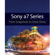 Sony A7 Series : From Snapshots to Great Shots