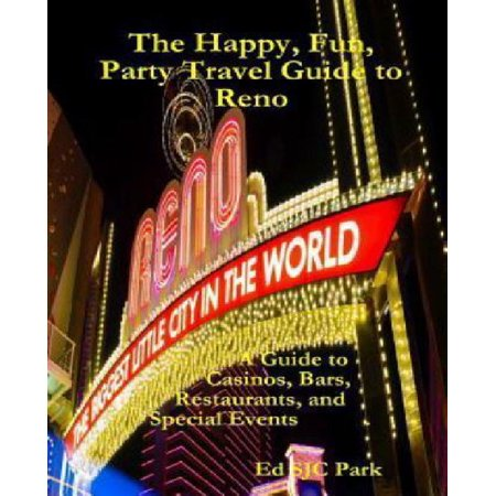 The Happy  Fun  Party Travel Guide To Reno  A Guide To Casinos  Bars  Restaurants  And Special Events In Reno And Sparks