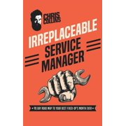 Irreplaceable Service Manager: 90 Day Road Map to Your Best Fixed-Op's Month Ever (Hardcover)