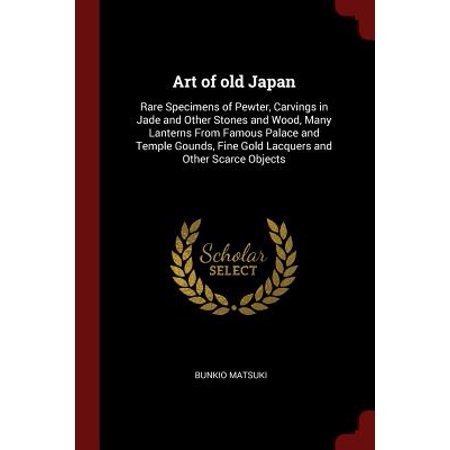 Art of Old Japan : Rare Specimens of Pewter, Carvings in Jade and Other Stones and Wood, Many Lanterns from Famous Palace and Temple Gounds, Fine Gold Lacquers and Other Scarce Objects