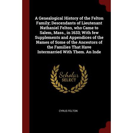 A Genealogical History of the Felton Family; Descendants of Lieutenant Nathaniel Felton, Who Came to Salem, Mass., in 1633; With Few Supplements and Appendices of the Names of Some of the Ancestors of the Families That Have Intermarried with Them. an Inde](Halloween In Salem Mass)