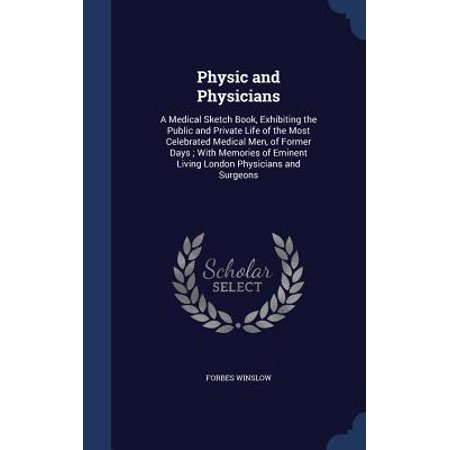 Physic and Physicians : A Medical Sketch Book, Exhibiting the Public and Private Life of the Most Celebrated Medical Men, of Former Days; With Memories of Eminent Living London Physicians and