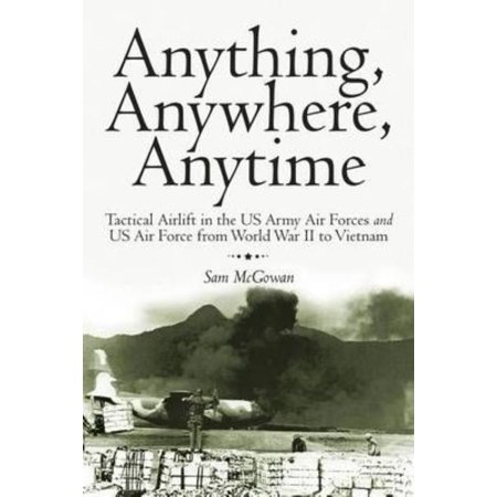 Us Army Air Force - Anything, Anywhere, Anytime : Tactical Airlift in the US Army Air Forces and US Air Force from World War II to Vietnam