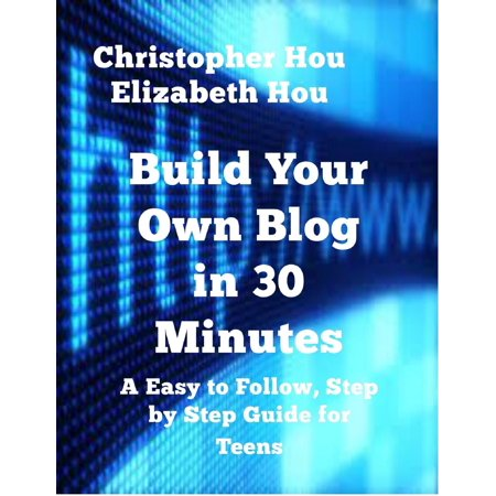 Build Your Own Blog in 30 Minutes An Easy to Follow, Step-by-Step Guide for Teens - eBook (Easy Teen)