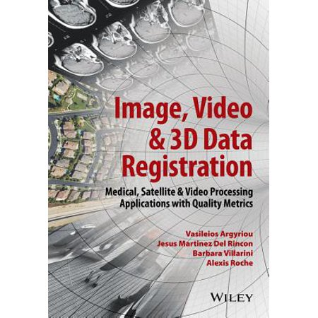 Image, Video and 3D Data Registration : Medical, Satellite and Video  Processing Applications with Quality Metrics