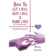 How to Get a Man, Keep a Man, and Marry a Man; In No Particular Order : A Real Man's Perspective