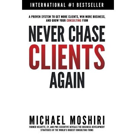 Never Chase Clients Again  A Proven System To Get More Clients  Win More Business  And Grow Your Consulting Firm