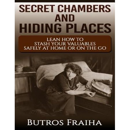 Secret Chambers and Hiding Places: Learn How to Stash Your Stuff Safely At Home or On the Go -