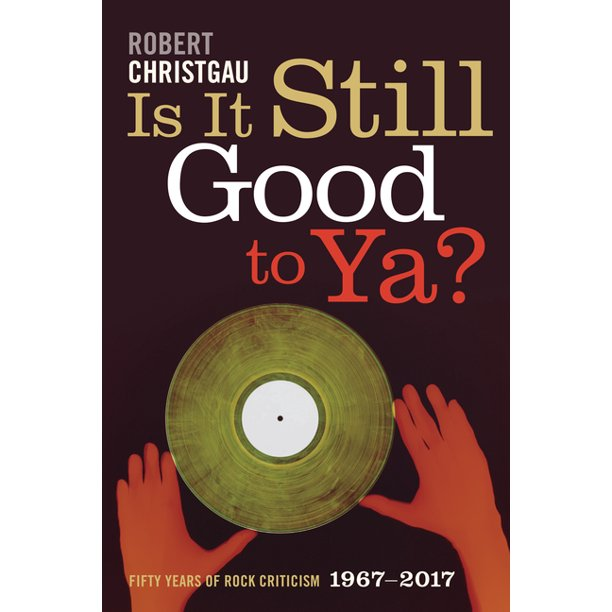 Is It Still Good to Ya? : Fifty Years of Rock Criticism, 1967-2017
